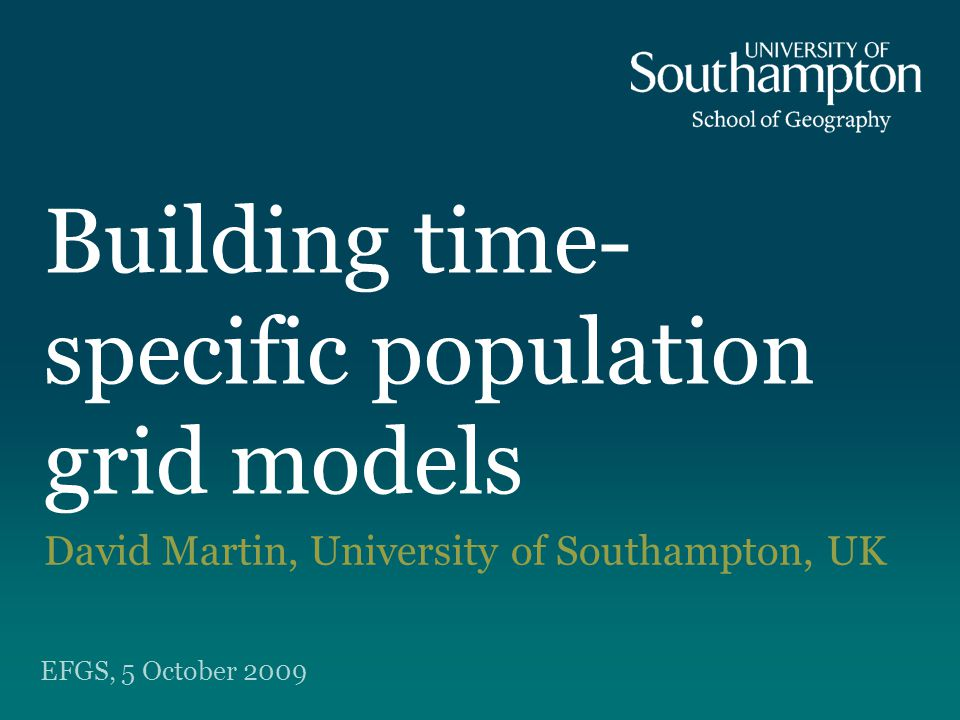 Building time- specific population grid models David Martin, University of Southampton, UK EFGS, 5 October 2009