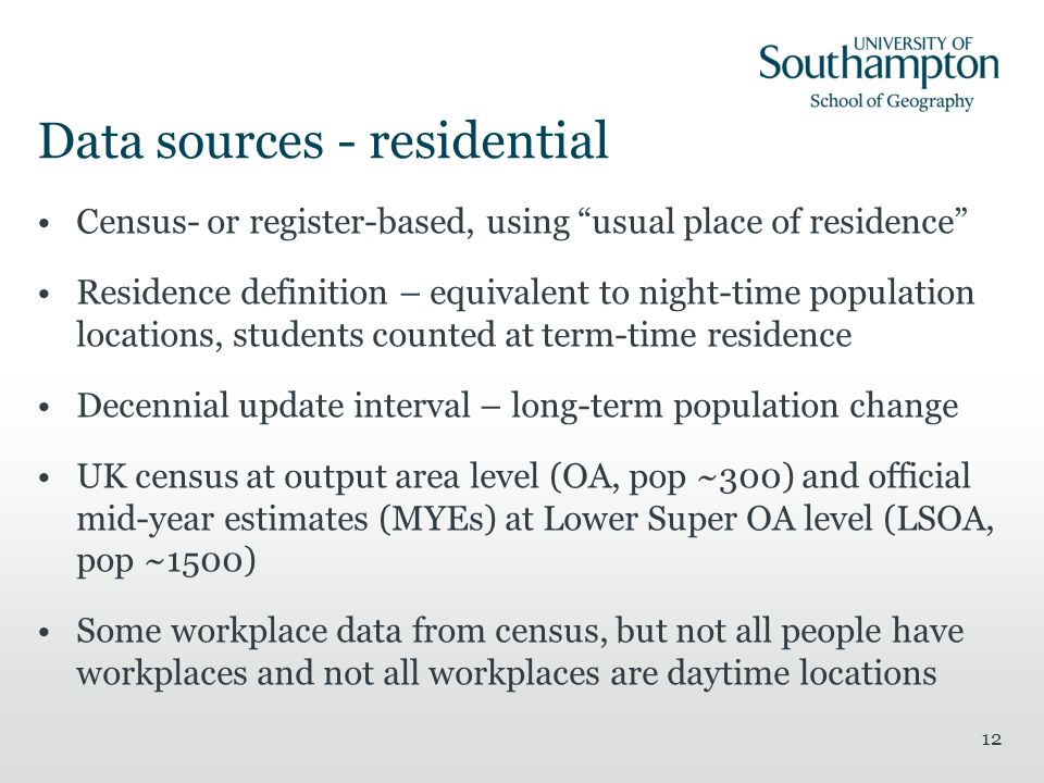 12 Data sources - residential Census- or register-based, using usual place of residence Residence definition – equivalent to night-time population locations, students counted at term-time residence Decennial update interval – long-term population change UK census at output area level (OA, pop ~300) and official mid-year estimates (MYEs) at Lower Super OA level (LSOA, pop ~1500) Some workplace data from census, but not all people have workplaces and not all workplaces are daytime locations