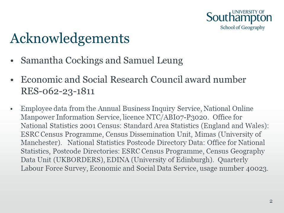 2 Acknowledgements Samantha Cockings and Samuel Leung Economic and Social Research Council award number RES-062-23-1811 Employee data from the Annual Business Inquiry Service, National Online Manpower Information Service, licence NTC/ABI07-P3020.