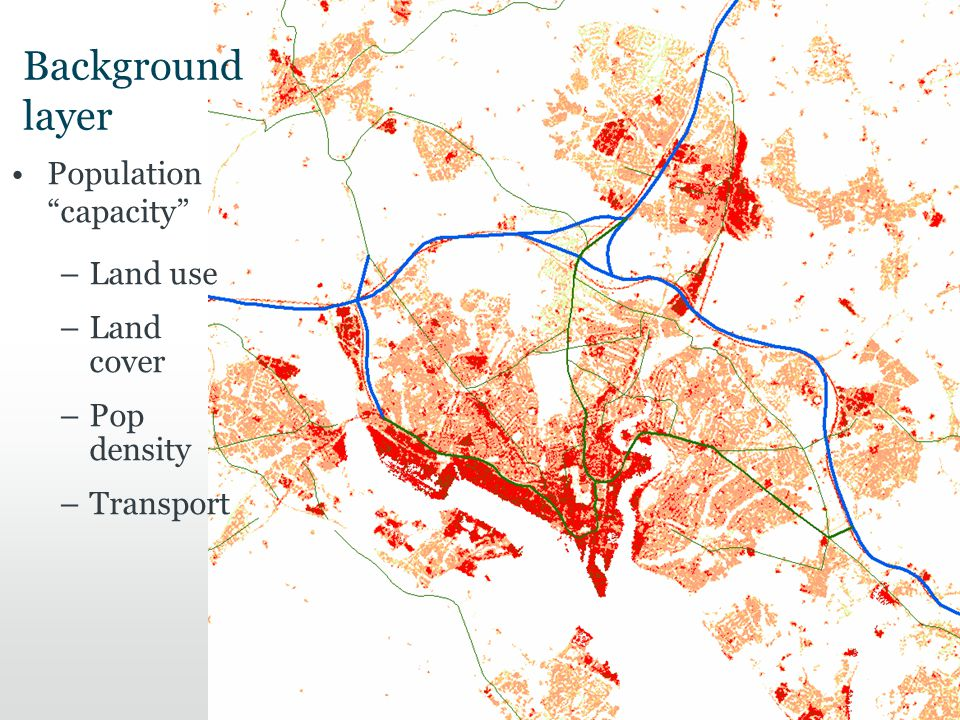Background layer Population capacity –Land use –Land cover –Pop density –Transport