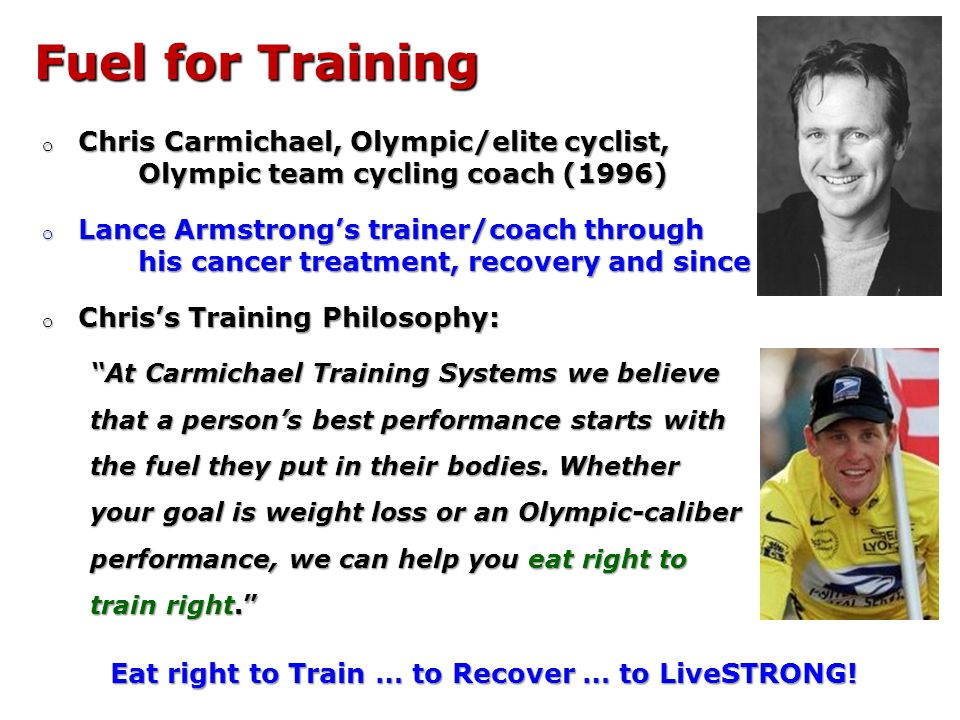 Fuel for Training o Chris Carmichael, Olympic/elite cyclist, Olympic team cycling coach (1996) o Lance Armstrongs trainer/coach through his cancer treatment, recovery and since o Chriss Training Philosophy: At Carmichael Training Systems we believe that a persons best performance starts with the fuel they put in their bodies.