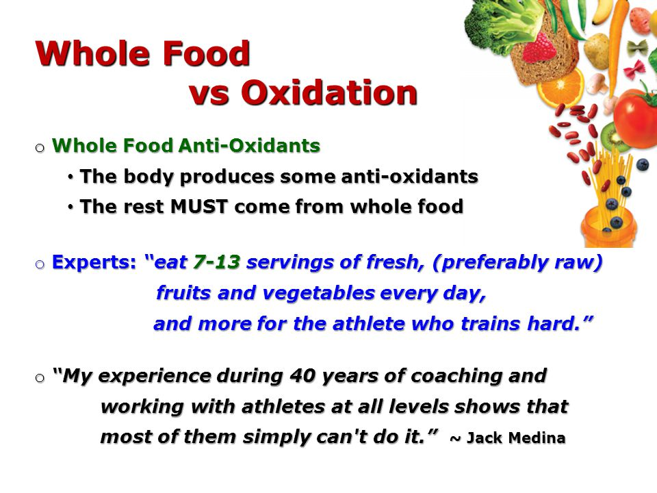 Whole Food vs Oxidation o Whole Food Anti-Oxidants The body produces some anti-oxidants The body produces some anti-oxidants The rest MUST come from whole food The rest MUST come from whole food o Experts: eat 7-13 servings of fresh, (preferably raw) fruits and vegetables every day, and more for the athlete who trains hard.