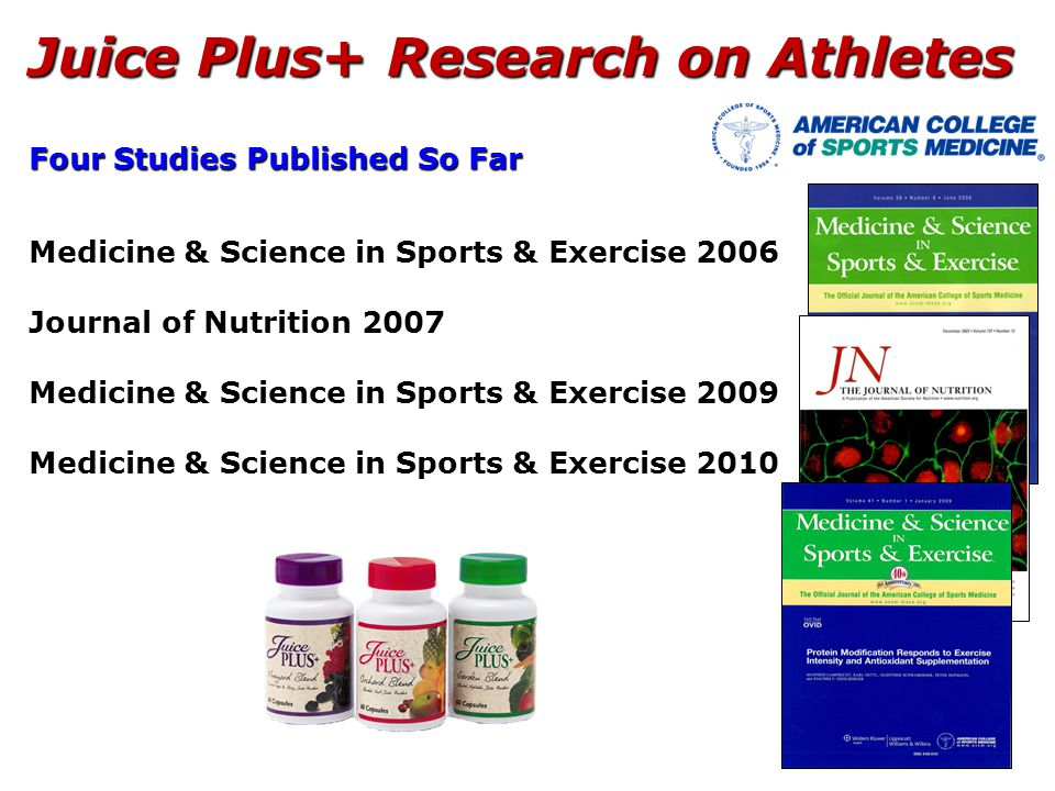 Juice Plus+ Research on Athletes Four Studies Published So Far Medicine & Science in Sports & Exercise 2006 Journal of Nutrition 2007 Medicine & Science in Sports & Exercise 2009 Medicine & Science in Sports & Exercise 2010