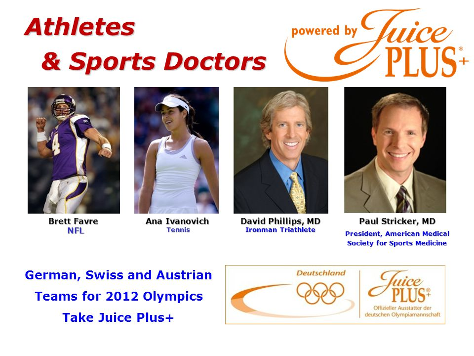 Paul Stricker, MD President, American Medical Society for Sports Medicine David Phillips, MD Ironman Triathlete Ana Ivanovich Tennis Tennis Brett Favre NFL German, Swiss and Austrian Teams for 2012 Olympics Take Juice Plus+ Athletes & Sports Doctors & Sports Doctors