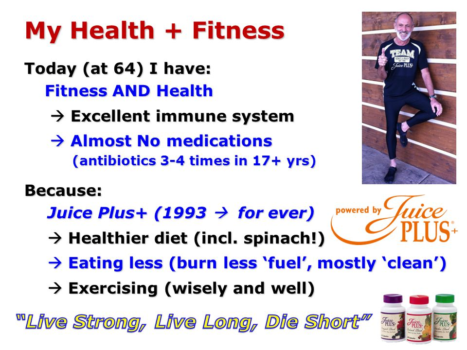 Today (at 64) I have: Fitness AND Health Excellent immune system Excellent immune system Almost No medications Almost No medications (antibiotics 3-4 times in 17+ yrs) Because: Juice Plus+ (1993 for ever) Healthier diet (incl.