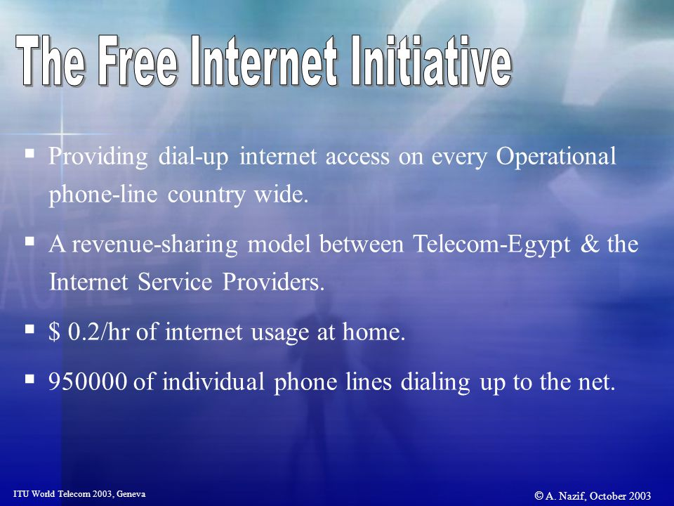 © A. Nazif, October 2003 ITU World Telecom 2003, Geneva Providing dial-up internet access on every Operational phone-line country wide. A revenue-shar