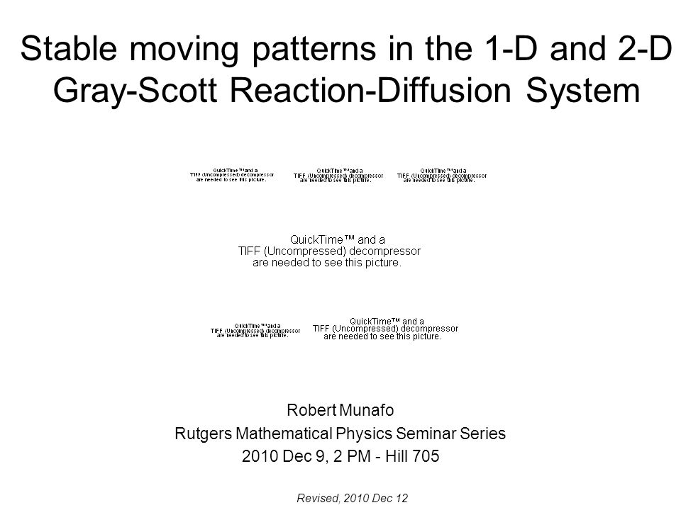 Stable moving patterns in the 1-D and 2-D Gray-Scott Reaction-Diffusion System Robert Munafo Rutgers Mathematical Physics Seminar Series 2010 Dec 9, 2 PM - Hill 705 Revised, 2010 Dec 12