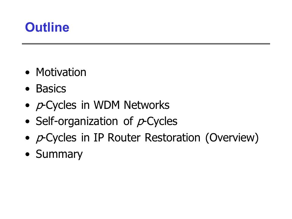 Motivation Basics p-Cycles in WDM Networks Self-organization of p-Cycles p-Cycles in IP Router Restoration (Overview) Summary Outline