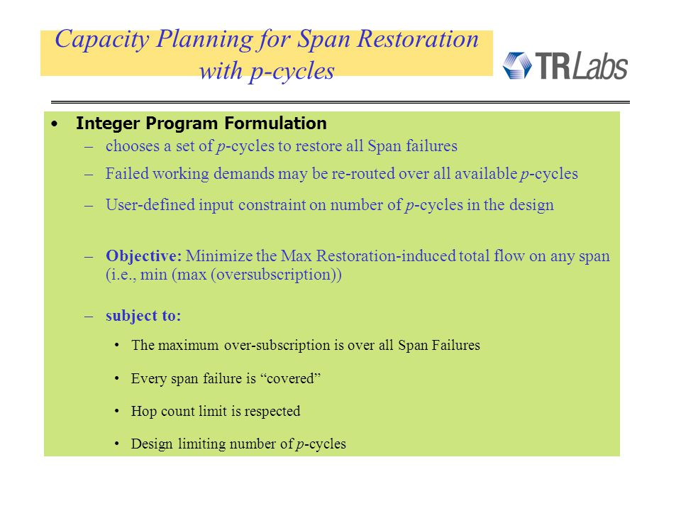Capacity Planning for Span Restoration with p-cycles Integer Program Formulation –chooses a set of p-cycles to restore all Span failures –Failed working demands may be re-routed over all available p-cycles –User-defined input constraint on number of p-cycles in the design –Objective: Minimize the Max Restoration-induced total flow on any span (i.e., min (max (oversubscription)) –subject to: The maximum over-subscription is over all Span Failures Every span failure is covered Hop count limit is respected Design limiting number of p-cycles