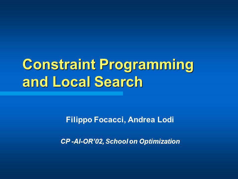 Constraint Programming and Local Search Filippo Focacci, Andrea Lodi CP -AI-OR02, School on Optimization