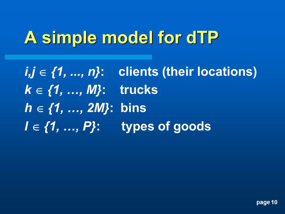 page 10 A simple model for dTP i,j {1,..., n}: clients (their locations) k {1, …, M}: trucks h {1, …, 2M}: bins l {1, …, P}: types of goods