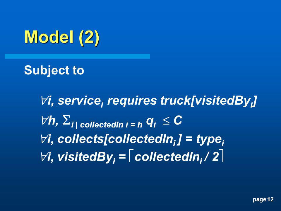 page 12 Model (2) Subject to i, service i requires truck[visitedBy i ] h, i | collectedIn i = h q i C i, collects[collectedIn i ] = type i i, visitedB