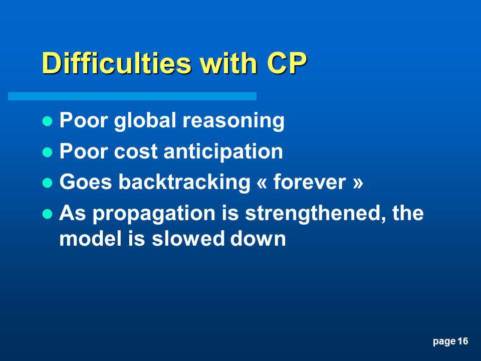 page 16 Difficulties with CP Poor global reasoning Poor cost anticipation Goes backtracking « forever » As propagation is strengthened, the model is s