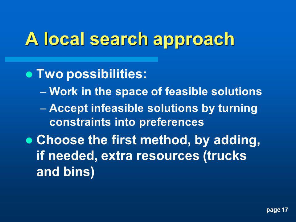 page 17 A local search approach Two possibilities: –Work in the space of feasible solutions –Accept infeasible solutions by turning constraints into p