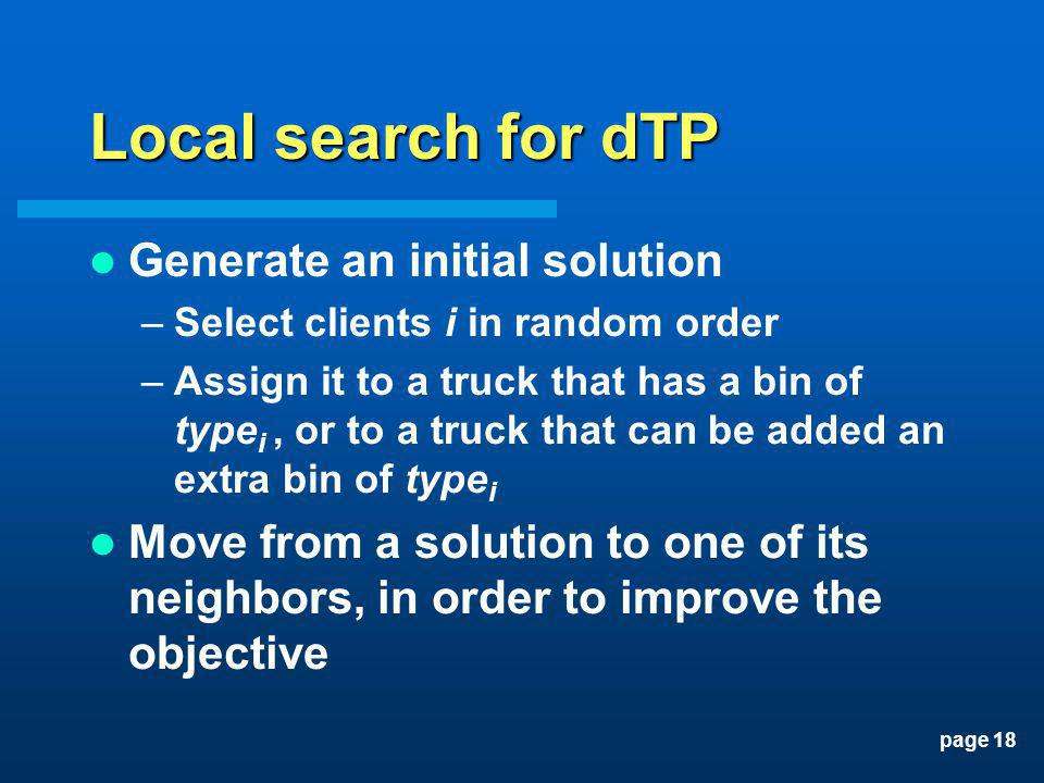 page 18 Local search for dTP Generate an initial solution –Select clients i in random order –Assign it to a truck that has a bin of type i, or to a tr