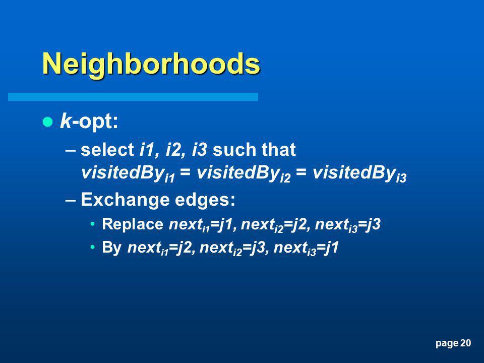 page 20 Neighborhoods k-opt: –select i1, i2, i3 such that visitedBy i1 = visitedBy i2 = visitedBy i3 –Exchange edges: Replace next i1 =j1, next i2 =j2, next i3 =j3 By next i1 =j2, next i2 =j3, next i3 =j1