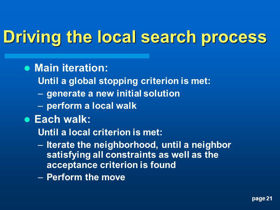 page 21 Driving the local search process Main iteration: Until a global stopping criterion is met: –generate a new initial solution –perform a local w