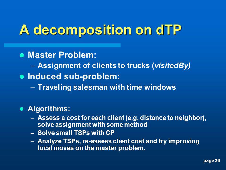 page 36 A decomposition on dTP Master Problem: –Assignment of clients to trucks (visitedBy) Induced sub-problem: –Traveling salesman with time windows