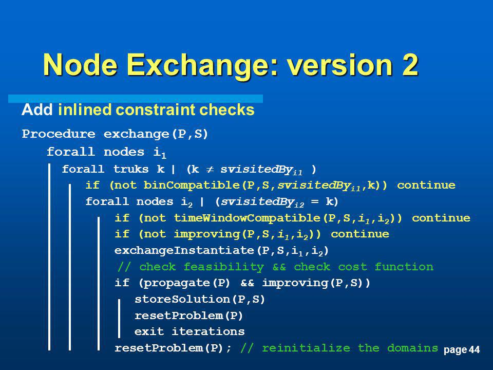 page 44 Node Exchange: version 2 Add inlined constraint checks Procedure exchange(P,S) forall nodes i 1 forall truks k | (k svisitedBy i1 ) if (not bi