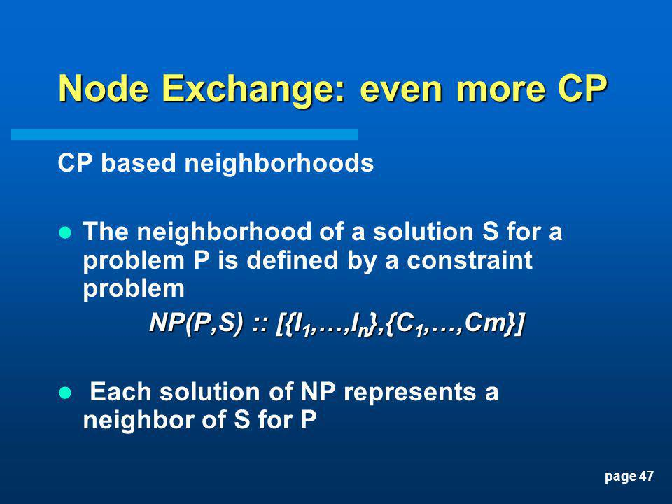 page 47 Node Exchange: even more CP CP based neighborhoods The neighborhood of a solution S for a problem P is defined by a constraint problem NP(P,S)