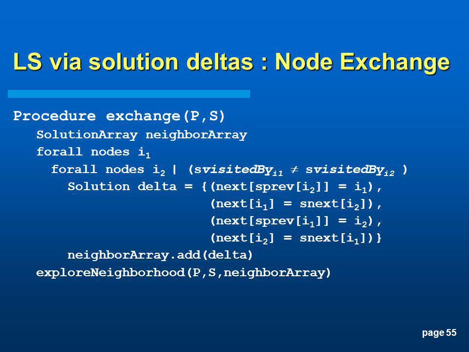 page 55 LS via solution deltas : Node Exchange Procedure exchange(P,S) SolutionArray neighborArray forall nodes i 1 forall nodes i 2 | (svisitedBy i1