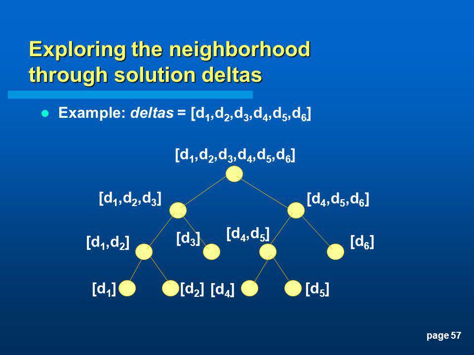 page 57 Exploring the neighborhood through solution deltas Example: deltas = [d 1,d 2,d 3,d 4,d 5,d 6 ] [d 1,d 2,d 3,d 4,d 5,d 6 ] [d 1,d 2,d 3 ] [d 4,d 5,d 6 ] [d 1,d 2 ] [d 3 ] [d 4,d 5 ] [d 6 ] [d 1 ] [d 4 ] [d 5 ][d 2 ]