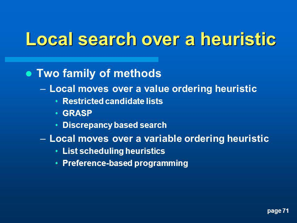 page 71 Local search over a heuristic Two family of methods –Local moves over a value ordering heuristic Restricted candidate lists GRASP Discrepancy