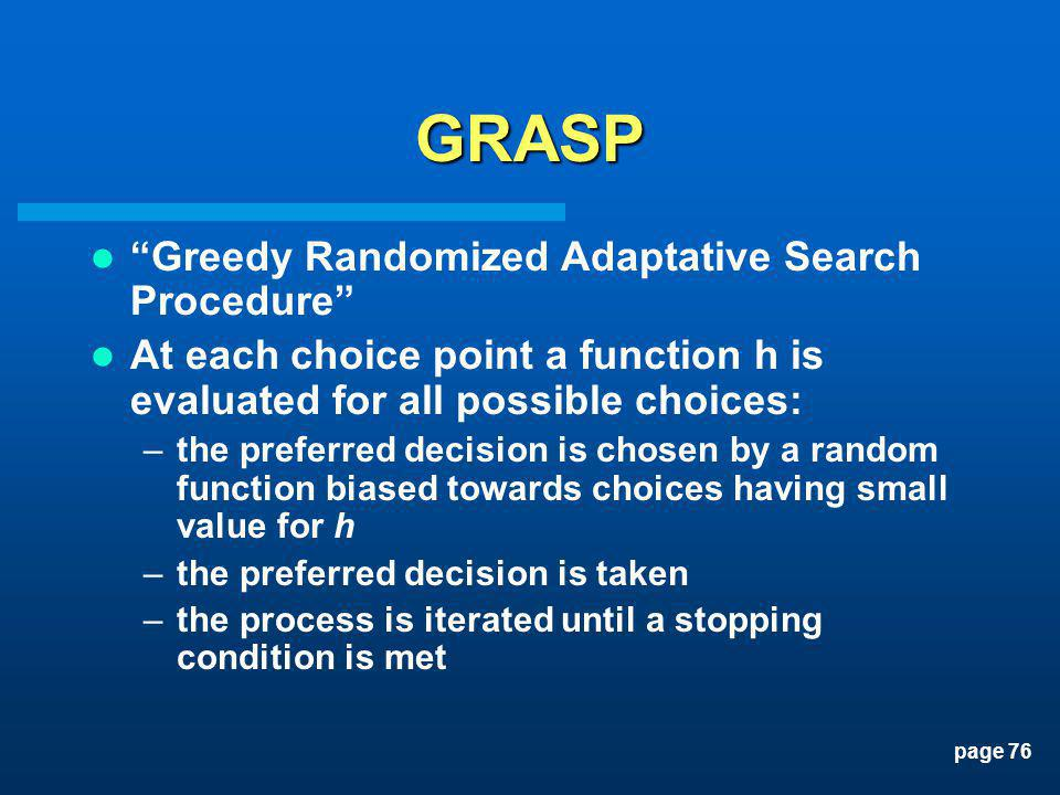 page 76 GRASP Greedy Randomized Adaptative Search Procedure At each choice point a function h is evaluated for all possible choices: –the preferred de
