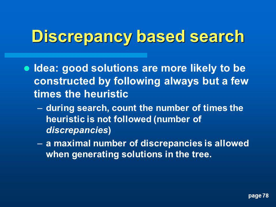 page 78 Discrepancy based search Idea: good solutions are more likely to be constructed by following always but a few times the heuristic –during sear