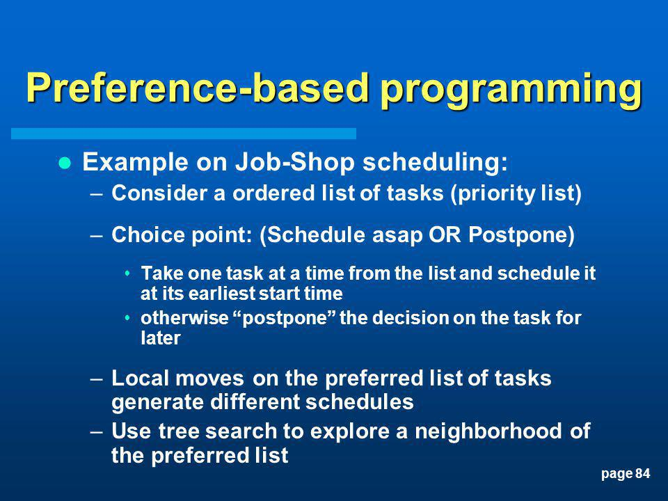 page 84 Preference-based programming Example on Job-Shop scheduling: –Consider a ordered list of tasks (priority list) –Choice point: (Schedule asap O