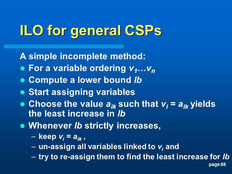 page 88 ILO for general CSPs A simple incomplete method: For a variable ordering v 1 …v n Compute a lower bound lb Start assigning variables Choose th