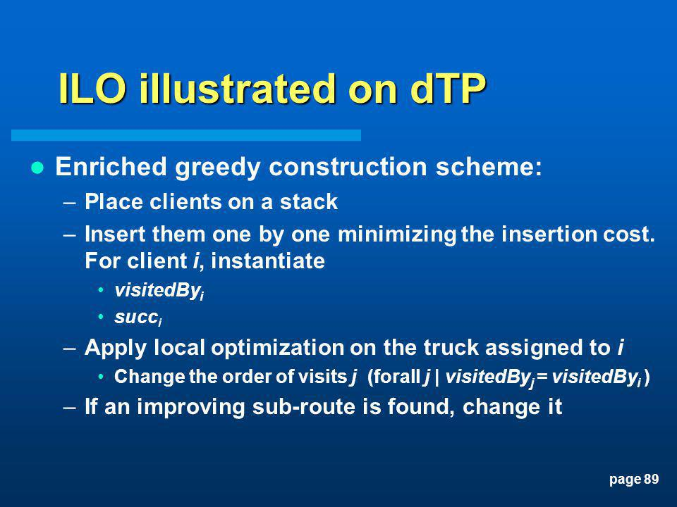 page 89 ILO illustrated on dTP Enriched greedy construction scheme: –Place clients on a stack –Insert them one by one minimizing the insertion cost. F