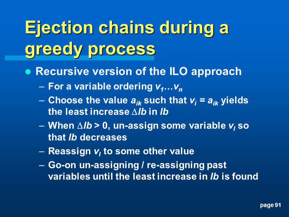page 91 Ejection chains during a greedy process Recursive version of the ILO approach –For a variable ordering v 1 …v n –Choose the value a ik such th