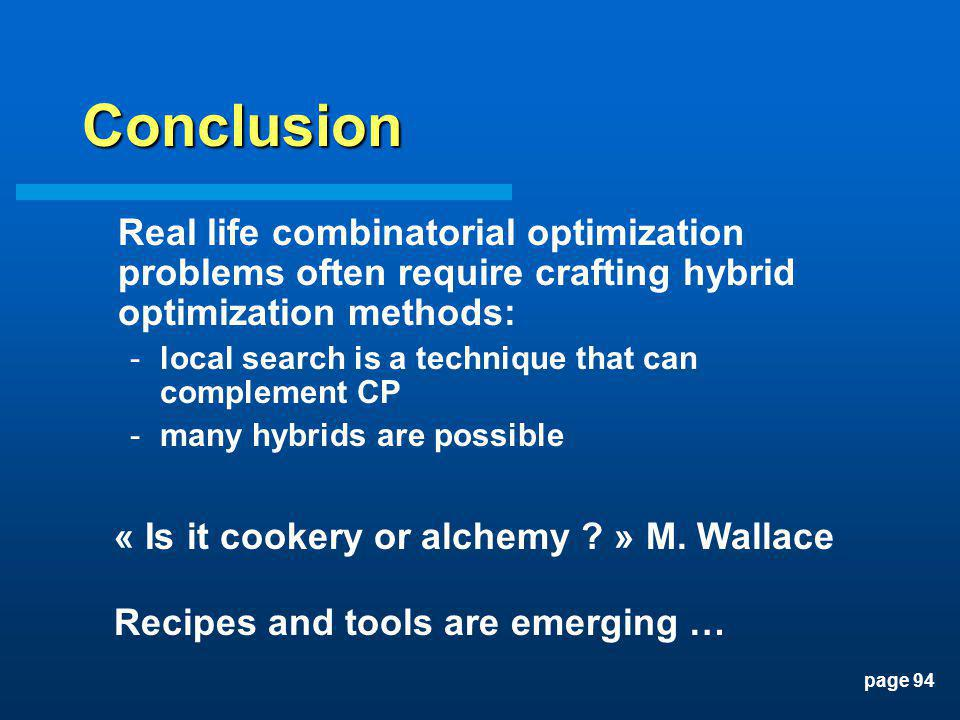 page 94 Conclusion Real life combinatorial optimization problems often require crafting hybrid optimization methods: -local search is a technique that