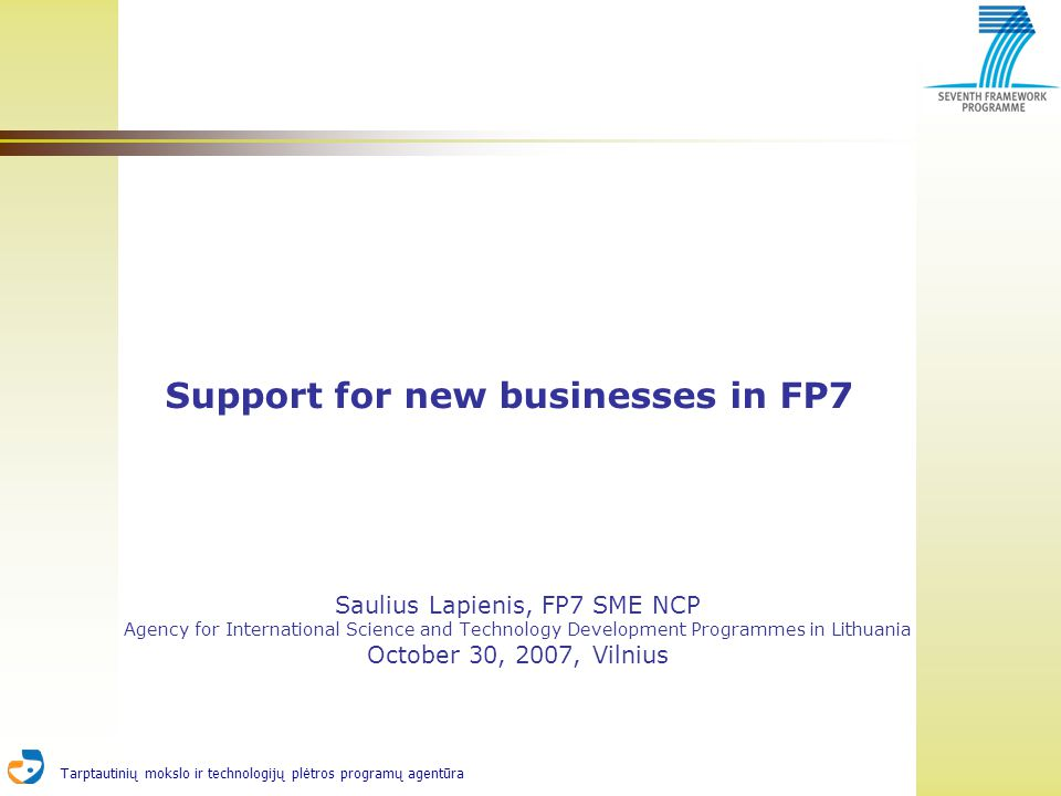 Tarptautinių mokslo ir technologijų plėtros programų agentūra Support for new businesses in FP7 Saulius Lapienis, FP7 SME NCP Agency for International