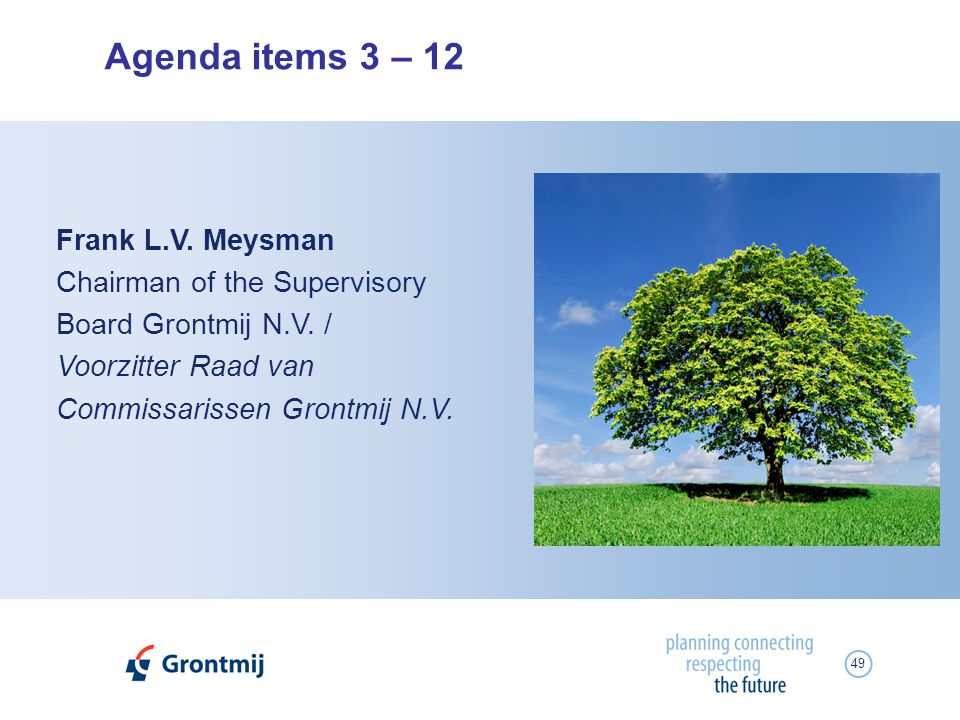 49 Agenda items 3 – 12 Frank L.V. Meysman Chairman of the Supervisory Board Grontmij N.V. / Voorzitter Raad van Commissarissen Grontmij N.V.