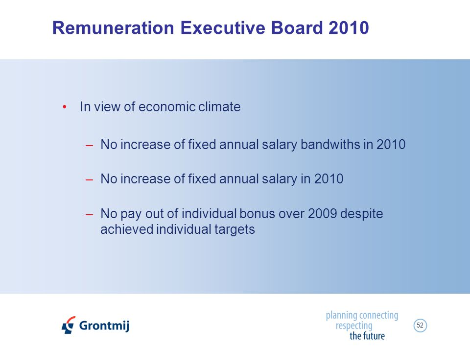 52 Remuneration Executive Board 2010 In view of economic climate –No increase of fixed annual salary bandwiths in 2010 –No increase of fixed annual sa