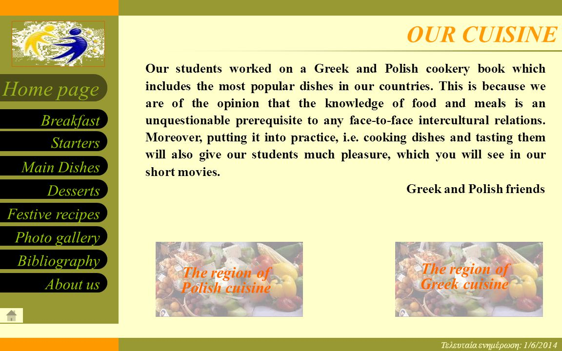 Our cuisine – eTwinning program Starters Main Dishes Desserts Breakfast Home page Festive recipes Photo gallery About us Bibliography 1/6/2014 OUR CUISINE Τελευταία ενημέρωση: 1/6/2014 The region of Greek cuisine Our students worked on a Greek and Polish cookery book which includes the most popular dishes in our countries.