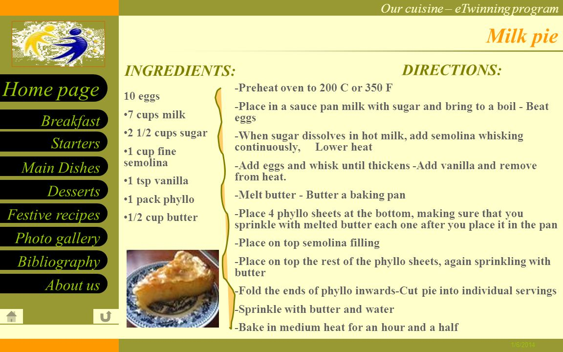 Our cuisine – eTwinning program Starters Main Dishes Desserts Breakfast Home page Festive recipes Photo gallery About us Bibliography 1/6/2014 Tiganites INGREDIENTS: DIRECTIONS: 2 cups flour 1 1/2 cups milk 1/2 cups sugar 4 eggs 4 tsp baking powder 3 tsp vanilla extract 1/2 tsp salt oil for frying confectioner s sugar cinnamon -Sift flower -Make a hole in flour and in there add salt, vanilla and baking powder -Beat eggs and sugar -Add sugar and milk -Make a smooth paste -Heat oil -Drop 1 tubs of paste in skillet -Fry both sides -When done place them on paper to absorb excess oil -Sprinkle with sugar and cinnamon