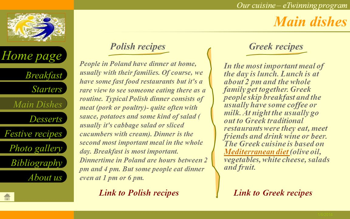 Our cuisine – eTwinning program Starters Main Dishes Desserts Breakfast Home page Festive recipes Photo gallery About us Bibliography 1/6/2014 Polish pancakes INGREDIENTS: DIRECTIONS: 0.25 kg flour 1 glass of milk 1 glass of water Two eggs Salt Sugar Jam Put flour, milk, salt and eggs into a bowl and mix them all together to get a smooth runny batter.