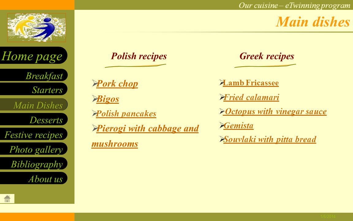 Our cuisine – eTwinning program Starters Main Dishes Desserts Breakfast Home page Festive recipes Photo gallery About us Bibliography 1/6/2014 Bigos INGREDIENTS: DIRECTIONS: - White cabbage – 5,000g - Sauerkraut – 3,000g - Bacon – 1,500g - Pork – 1,500g - Beef – 1,500g - Sausages – 1,500g Good ingredients for bigos are different kinds of meat without bones: boiled, roast poultry or meat from duck, goose or even venison.