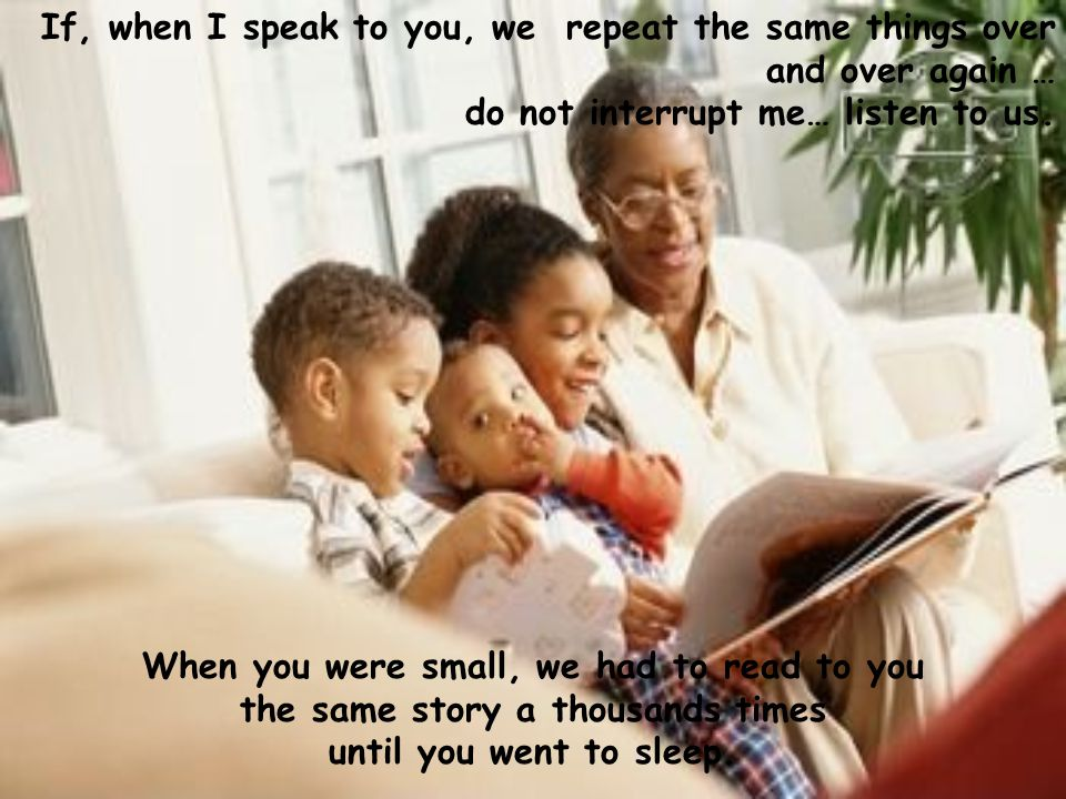 If, when I speak to you, we repeat the same things over and over again … do not interrupt me… listen to us. When you were small, we had to read to you