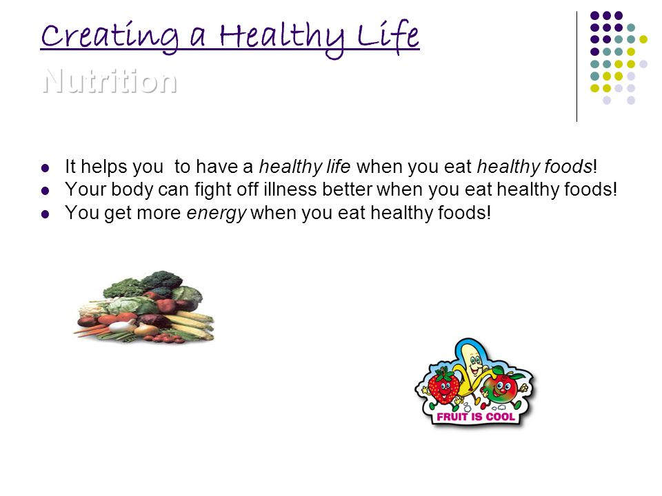 It helps you to have a healthy life when you eat healthy foods.