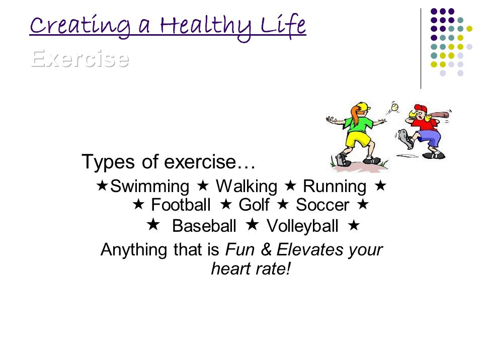 Types of exercise… Swimming Walking Running Football Golf Soccer Baseball Volleyball Anything that is Fun & Elevates your heart rate!