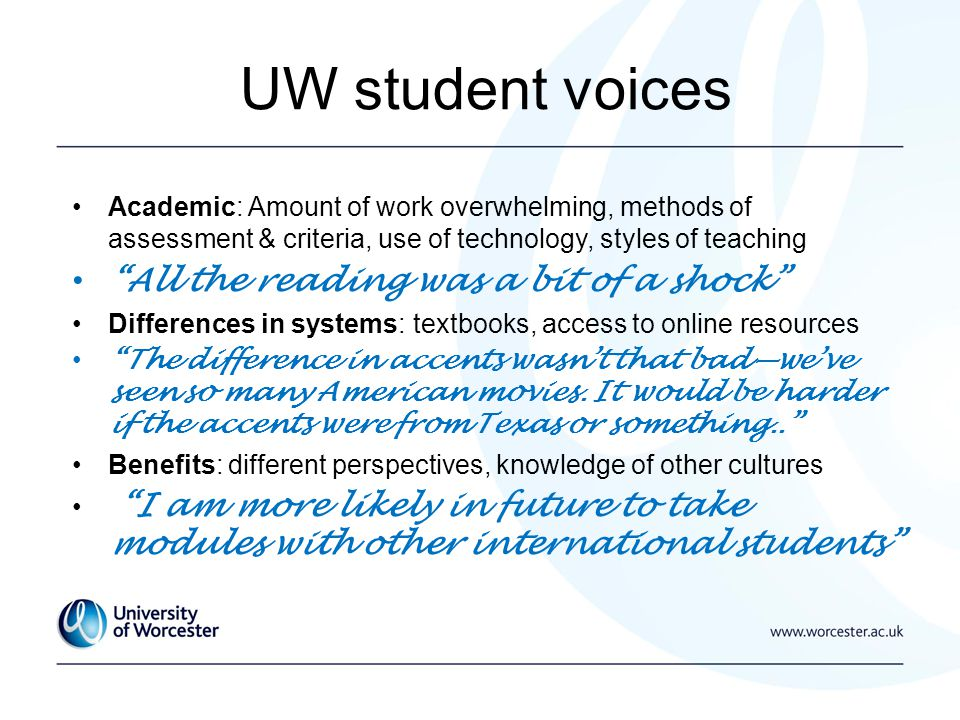UW student voices Academic: Amount of work overwhelming, methods of assessment & criteria, use of technology, styles of teaching All the reading was a bit of a shock Differences in systems: textbooks, access to online resources The difference in accents wasnt that badweve seen so many American movies.