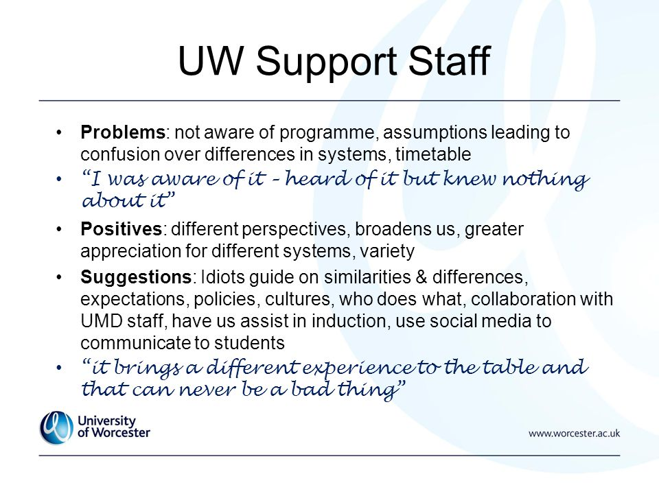 Problems: not aware of programme, assumptions leading to confusion over differences in systems, timetable I was aware of it – heard of it but knew nothing about it Positives: different perspectives, broadens us, greater appreciation for different systems, variety Suggestions: Idiots guide on similarities & differences, expectations, policies, cultures, who does what, collaboration with UMD staff, have us assist in induction, use social media to communicate to students it brings a different experience to the table and that can never be a bad thing UW Support Staff