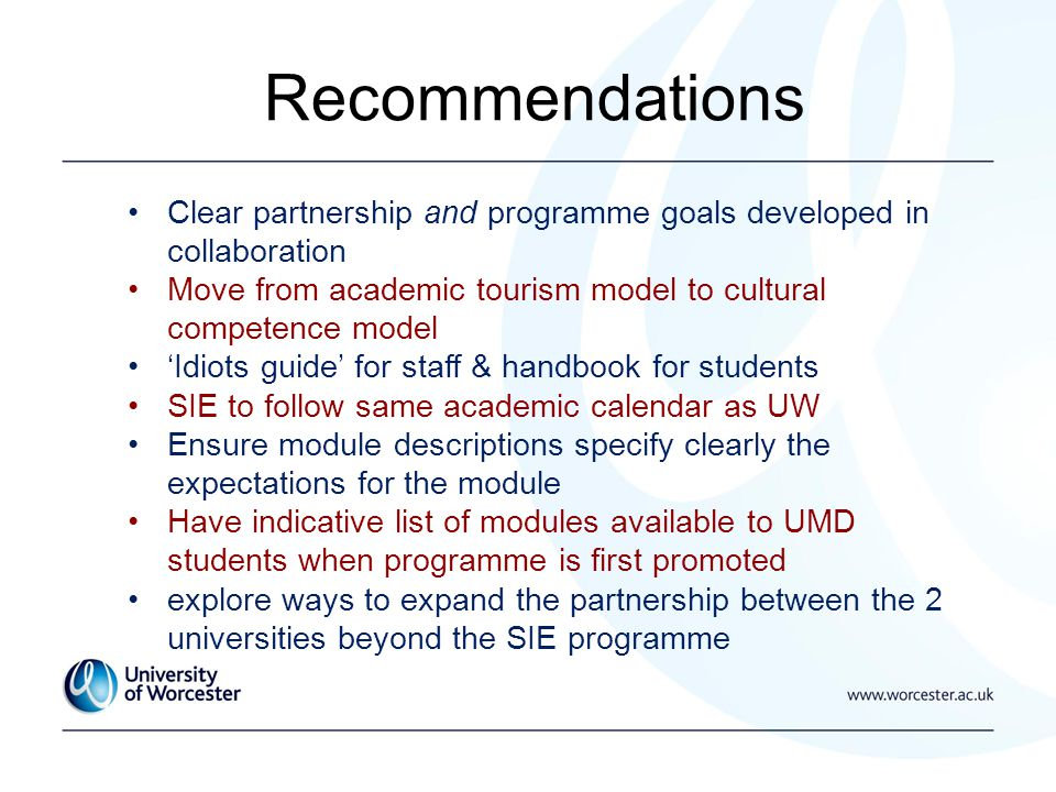 Recommendations Clear partnership and programme goals developed in collaboration Move from academic tourism model to cultural competence model Idiots guide for staff & handbook for students SIE to follow same academic calendar as UW Ensure module descriptions specify clearly the expectations for the module Have indicative list of modules available to UMD students when programme is first promoted explore ways to expand the partnership between the 2 universities beyond the SIE programme