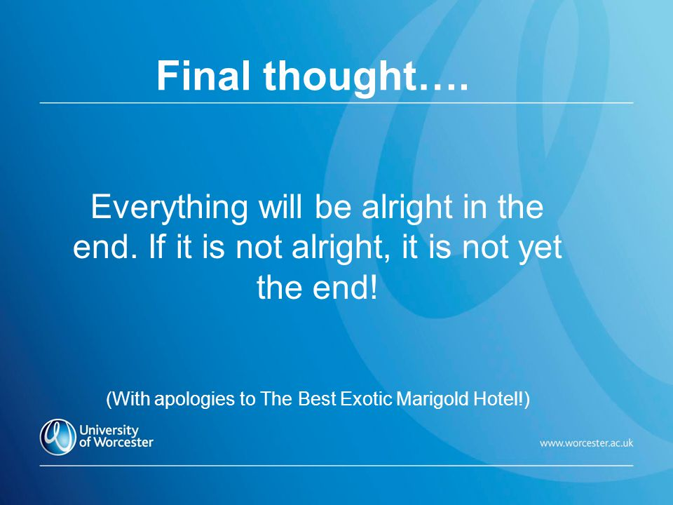 Final thought…. Everything will be alright in the end. If it is not alright, it is not yet the end! (With apologies to The Best Exotic Marigold Hotel!