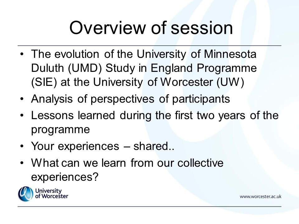 The evolution of the University of Minnesota Duluth (UMD) Study in England Programme (SIE) at the University of Worcester (UW) Analysis of perspectives of participants Lessons learned during the first two years of the programme Your experiences – shared..