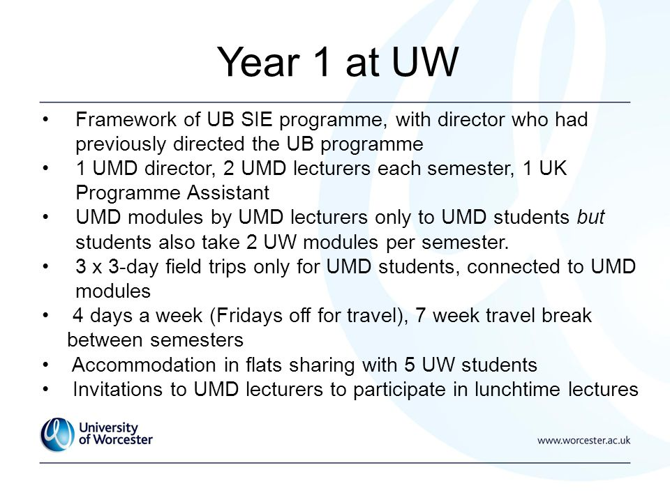 Year 1 at UW Framework of UB SIE programme, with director who had previously directed the UB programme 1 UMD director, 2 UMD lecturers each semester, 1 UK Programme Assistant UMD modules by UMD lecturers only to UMD students but students also take 2 UW modules per semester.